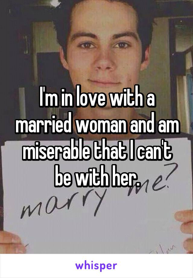 I'm in love with a married woman and am miserable that I can't be with her.