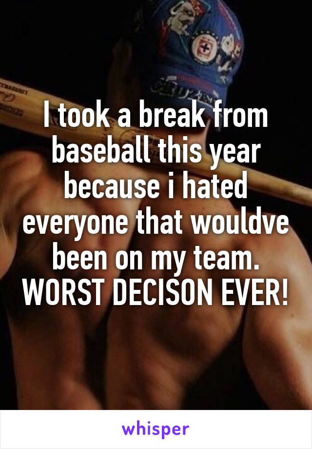 I took a break from baseball this year because i hated everyone that wouldve been on my team. WORST DECISON EVER!