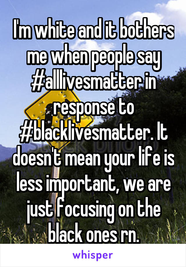I'm white and it bothers me when people say #alllivesmatter in response to #blacklivesmatter. It doesn't mean your life is less important, we are just focusing on the black ones rn.