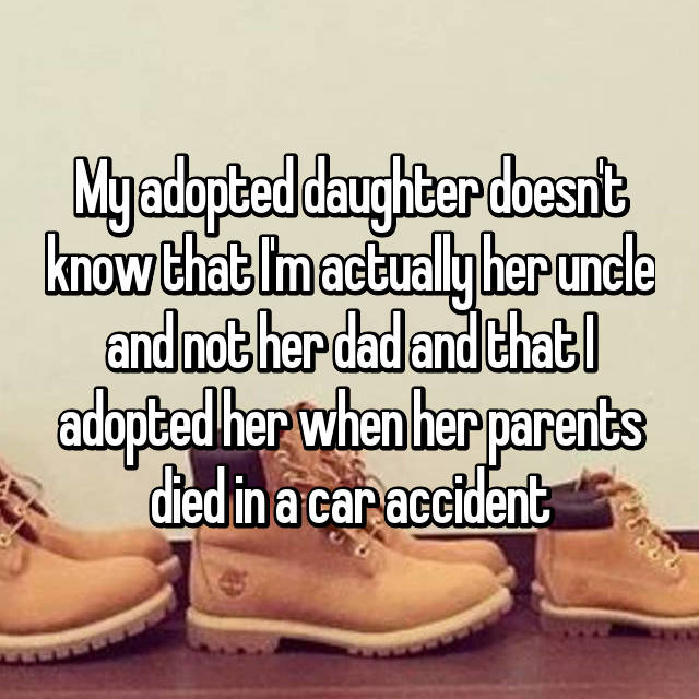 My adopted daughter doesn't know that I'm actually her uncle and not her dad and that I adopted her when her parents died in a car accident