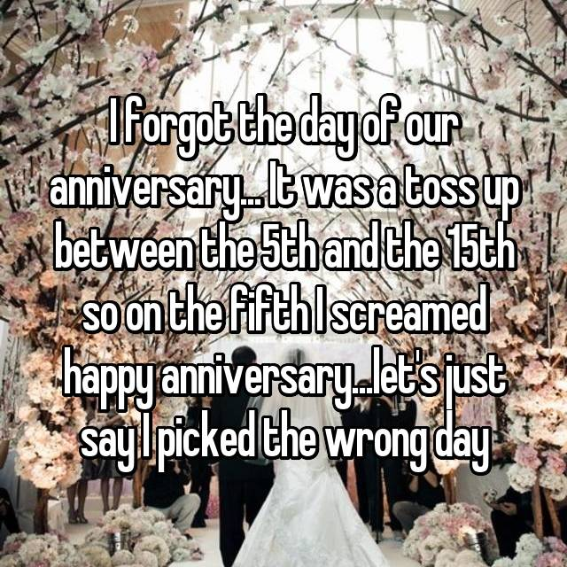 I forgot the day of our anniversary... It was a toss up between the 5th and the 15th so on the fifth I screamed happy anniversary...let's just say I picked the wrong day
