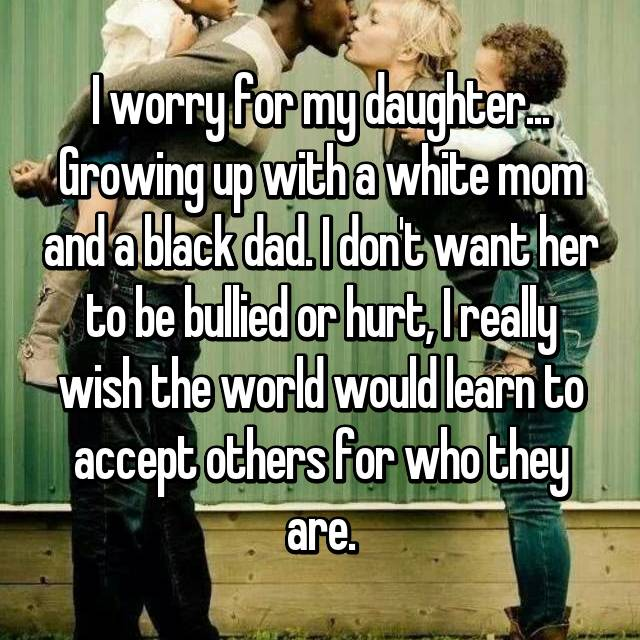 I worry for my daughter... Growing up with a white mom and a black dad. I don't want her to be bullied or hurt, I really wish the world would learn to accept others for who they are.