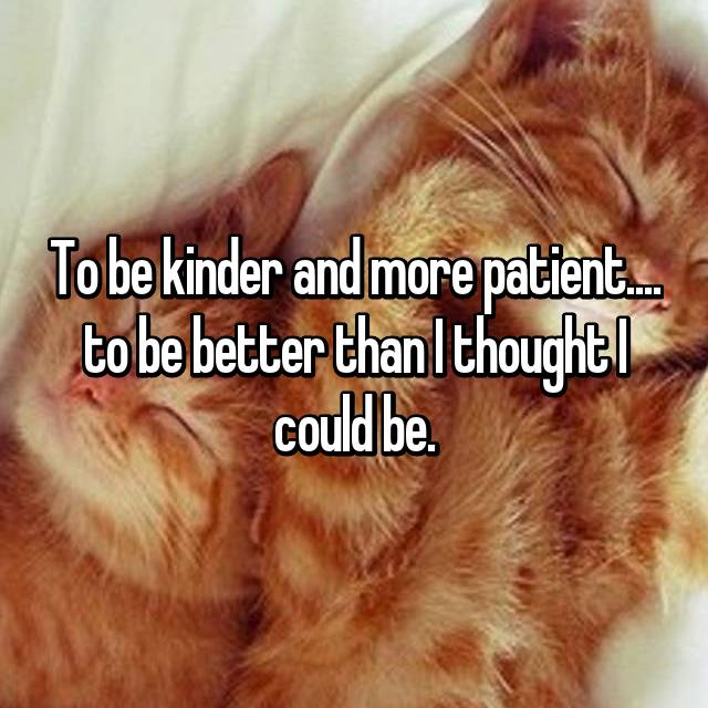 To be kinder and more patient.... to be better than I thought I could be.