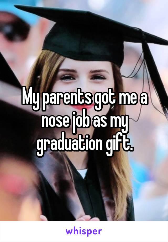 My parents got me a nose job as my graduation gift.