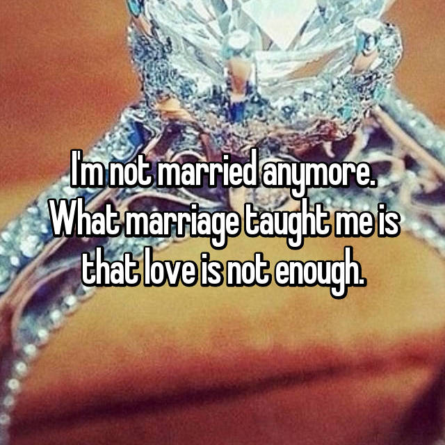 I'm not married anymore. What marriage taught me is that love is not enough.