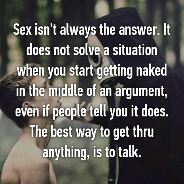 Sex isn't always the answer. It does not solve a situation when you start getting naked in the middle of an argument, even if people tell you it does. The best way to get thru anything, is to talk.