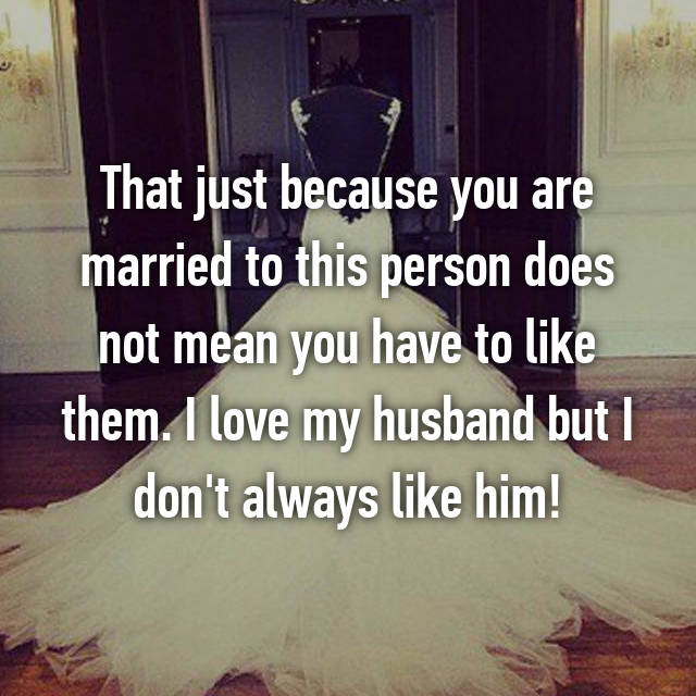 That just because you are married to this person does not mean you have to like them. I love my husband but I don't always like him!