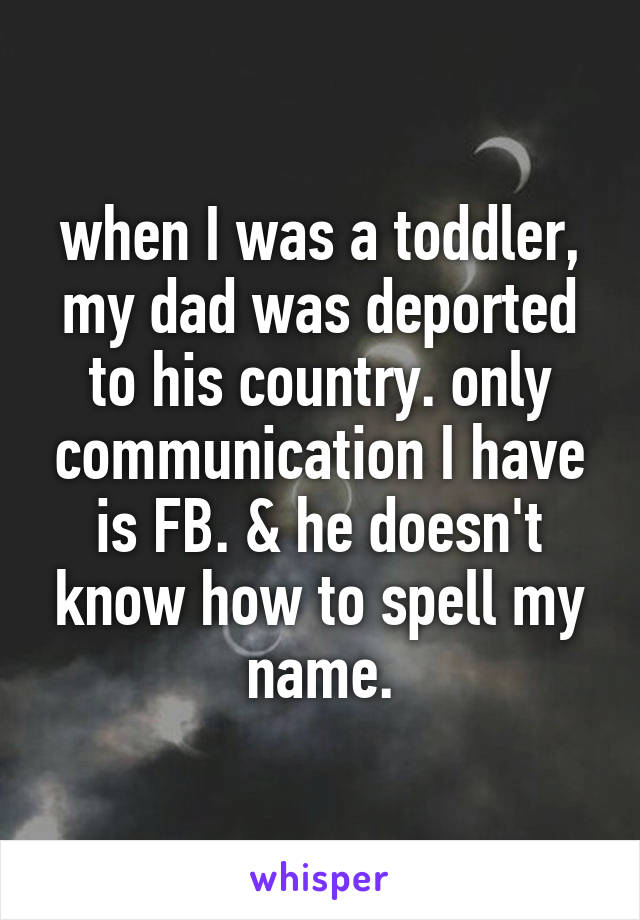 when I was a toddler, my dad was deported to his country. only communication I have is FB. & he doesn't know how to spell my name.