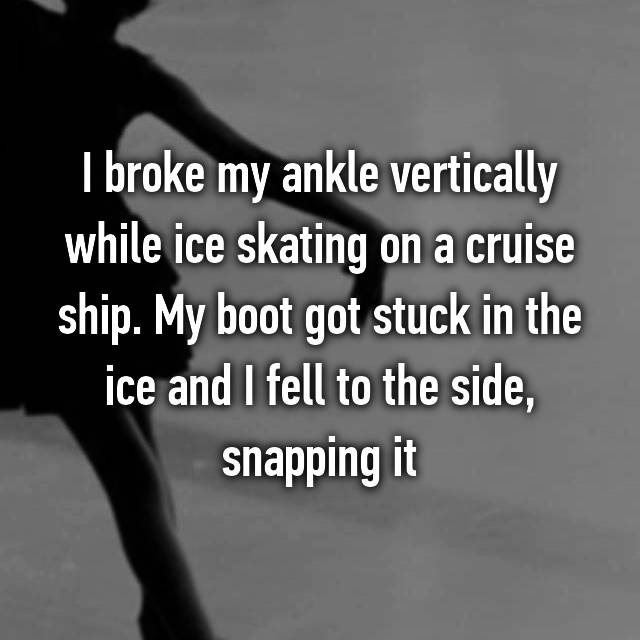 I broke my ankle vertically while ice skating on a cruise ship. My boot got stuck in the ice and I fell to the side, snapping it