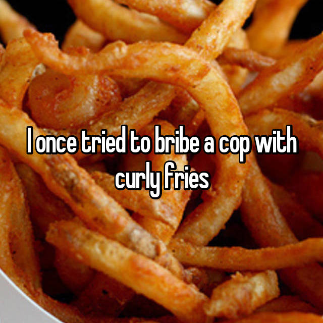 I once tried to bribe a cop with curly fries