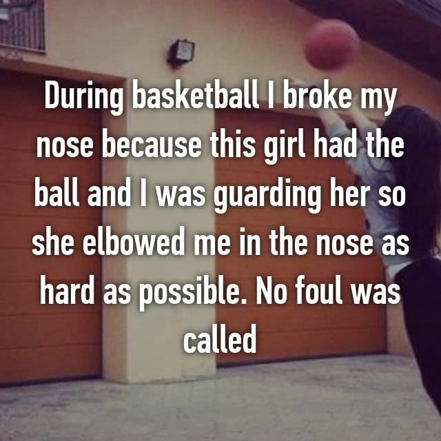 During basketball I broke my nose because this girl had the ball and I was guarding her so she elbowed me in the nose as hard as possible. No foul was called
