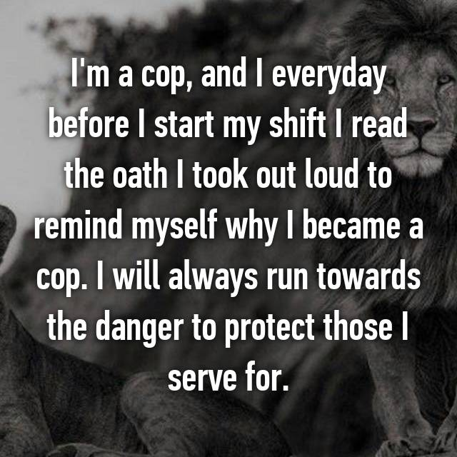 I'm a cop, and I everyday before I start my shift I read the oath I took out loud to remind myself why I became a cop. I will always run towards the danger to protect those I serve for.