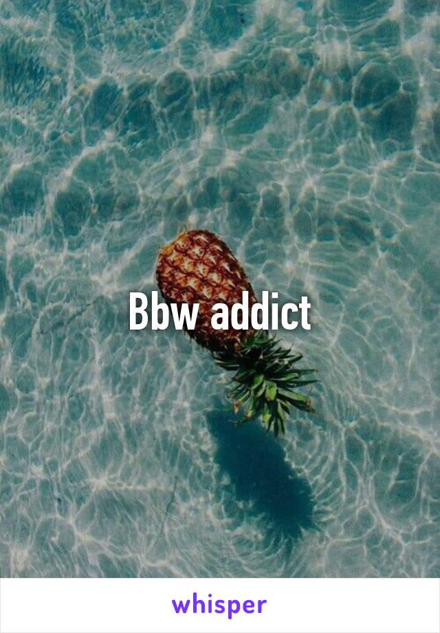 Bbw addict
