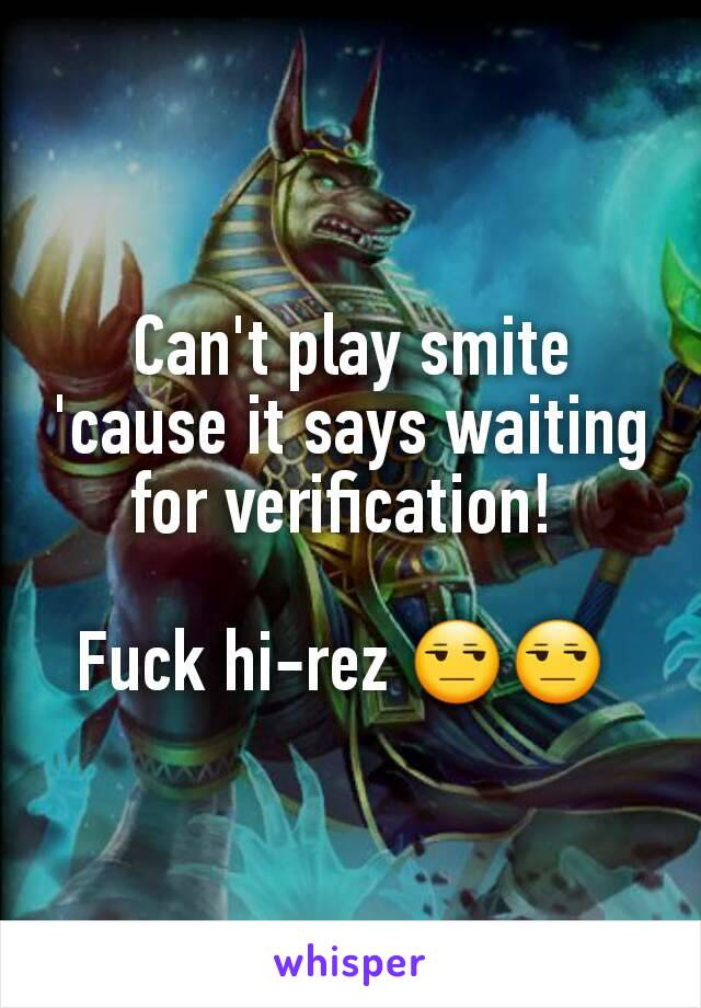 Can\u0027t play smite \u0027cause it says waiting for verification! Fuck hi