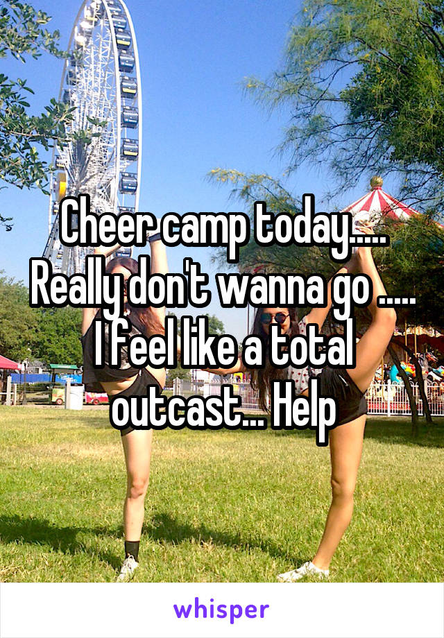 Cheer camp today..... Really don't wanna go ..... I feel like a total outcast... Help