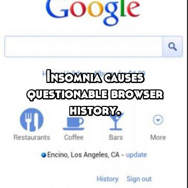 Insomnia causes questionable browser history.
