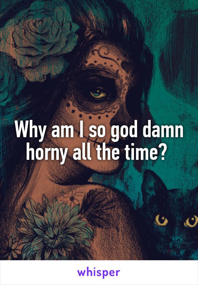 why am i so horny all the time