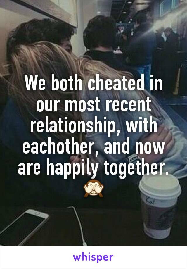 We both cheated in our most recent relationship, with eachother, and now are happily together. 🙈