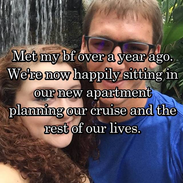 Met my bf over a year ago. We're now happily sitting in our new apartment planning our cruise and the rest of our lives.