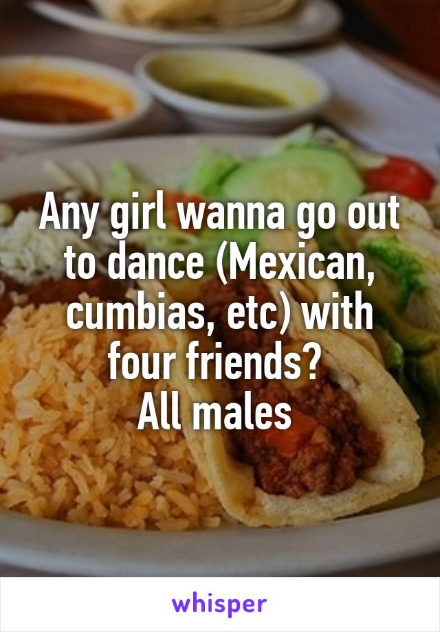 Any girl wanna go out to dance (Mexican, cumbias, etc) with four