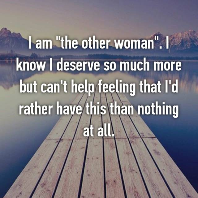 "I am ""the other woman"". I know I deserve so much more but can't help feeling that I'd rather have this than nothing at all."