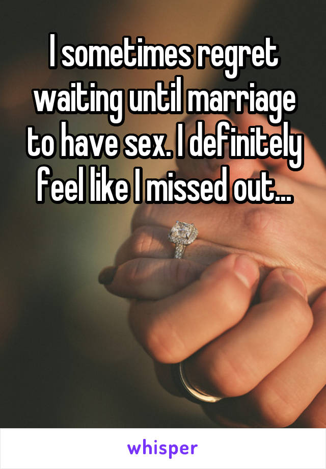 I sometimes regret waiting until marriage to have sex. I definitely feel like I missed out...