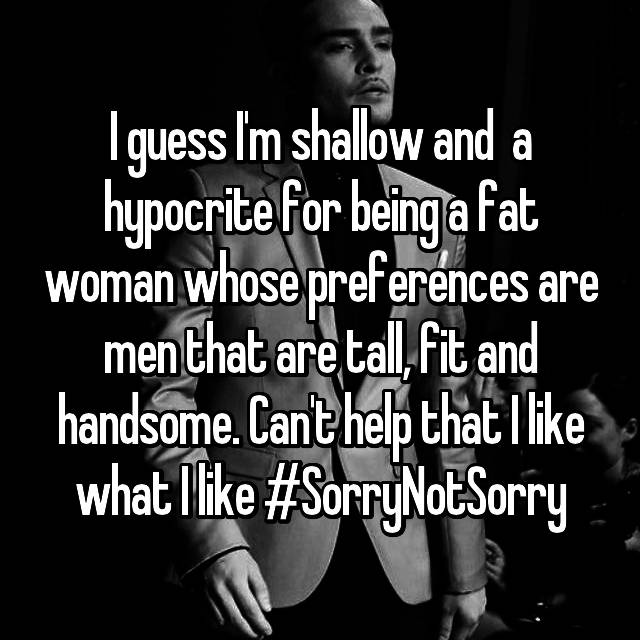I guess I'm shallow and  a hypocrite for being a fat woman whose preferences are men that are tall, fit and handsome. Can't help that I like what I like #SorryNotSorry