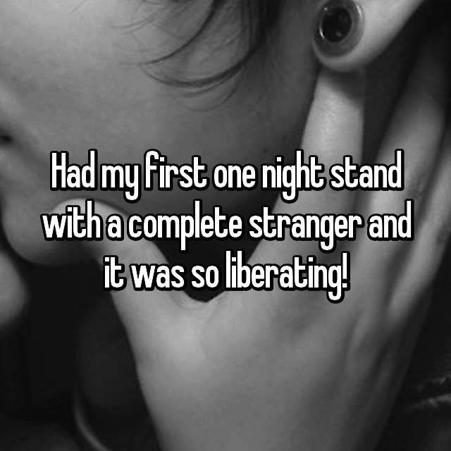 Had my first one night stand with a complete stranger and it was so liberating!