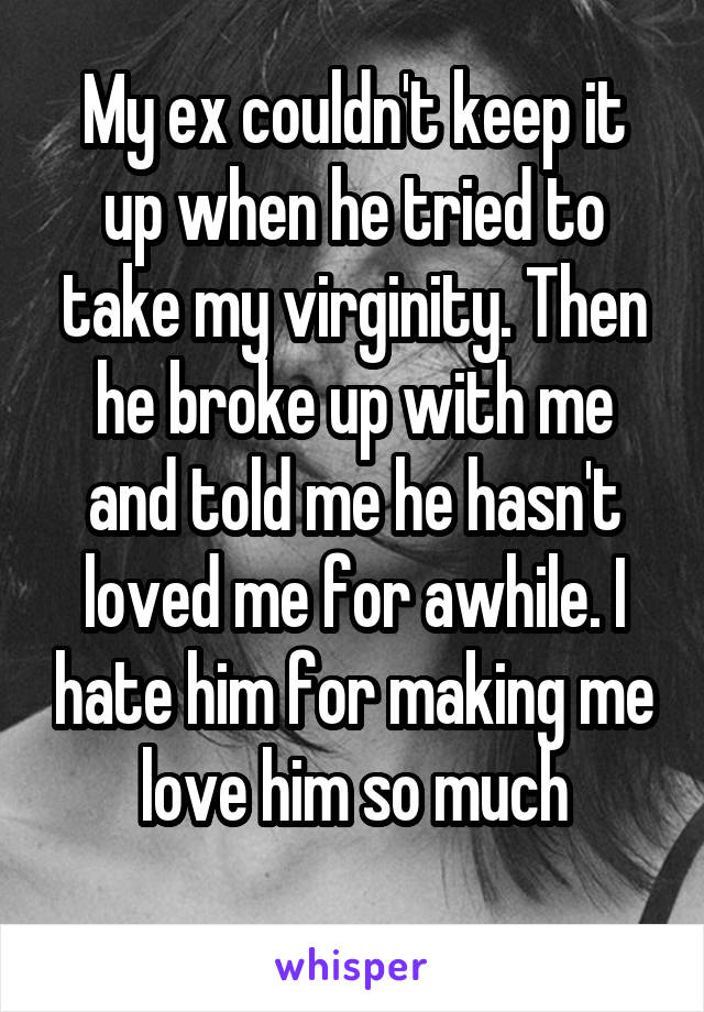 My ex couldn't keep it up when he tried to take my virginity. Then he broke up with me and told me he hasn't loved me for awhile. I hate him for making me love him so much