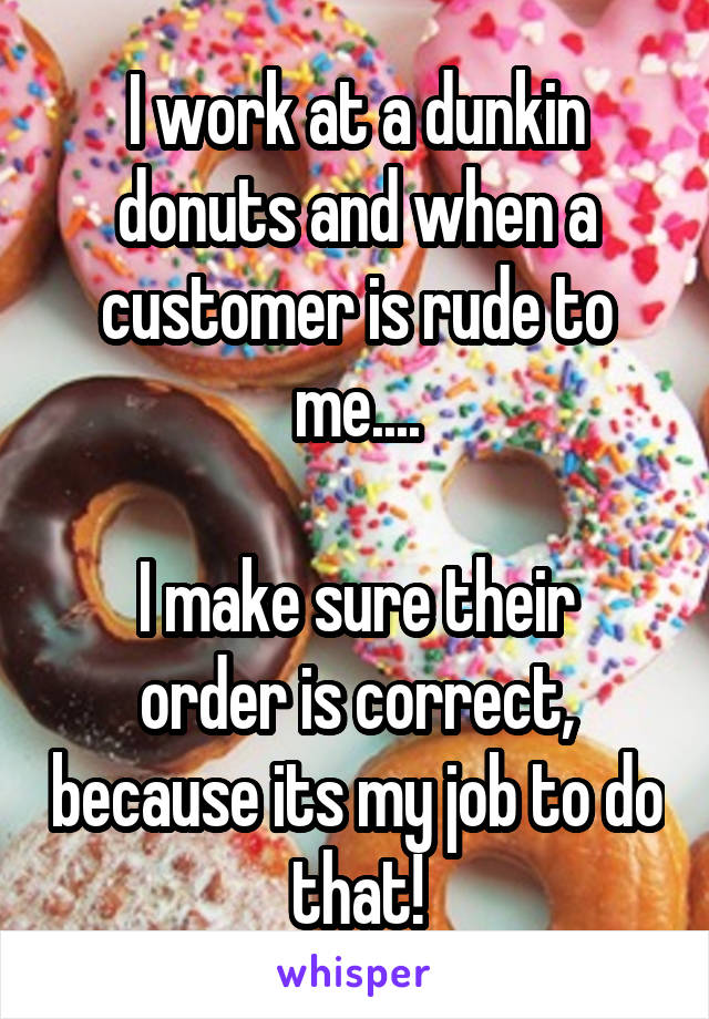 I work at a dunkin donuts and when a customer is rude to me....  I make sure their order is correct, because its my job to do that!