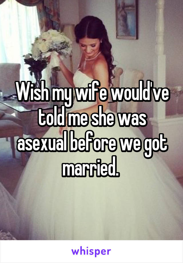 Wish my wife would've told me she was asexual before we got married.