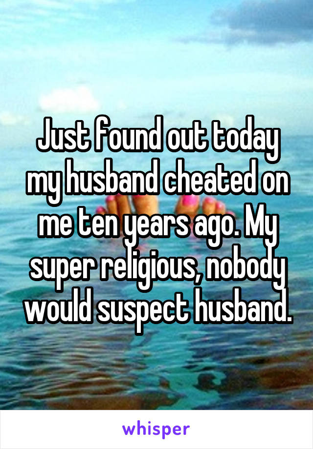 Just found out today my husband cheated on me ten years ago. My super religious, nobody would suspect husband.