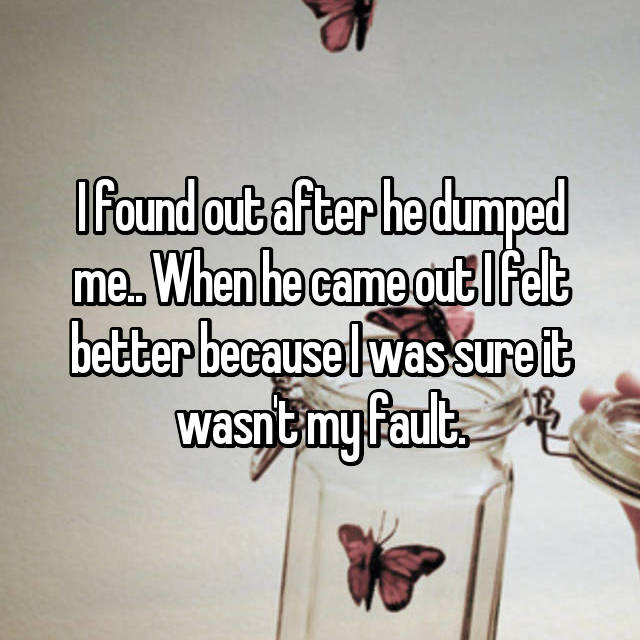 I found out after he dumped me.. When he came out I felt better because I was sure it wasn't my fault.