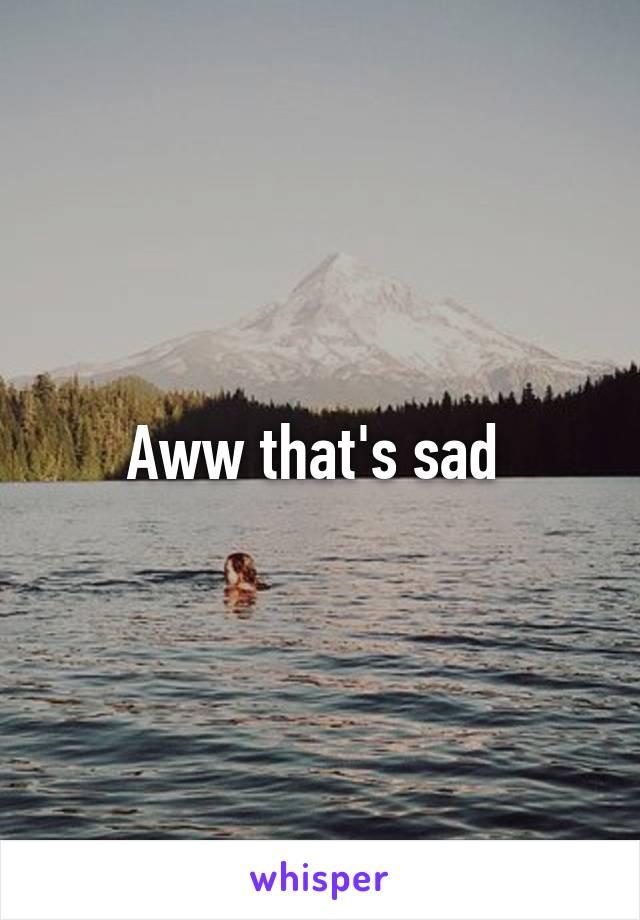 Aww that's sad
