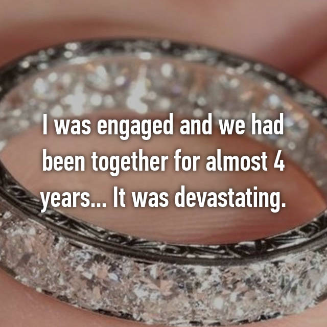 I was engaged and we had been together for almost 4 years... It was devastating.