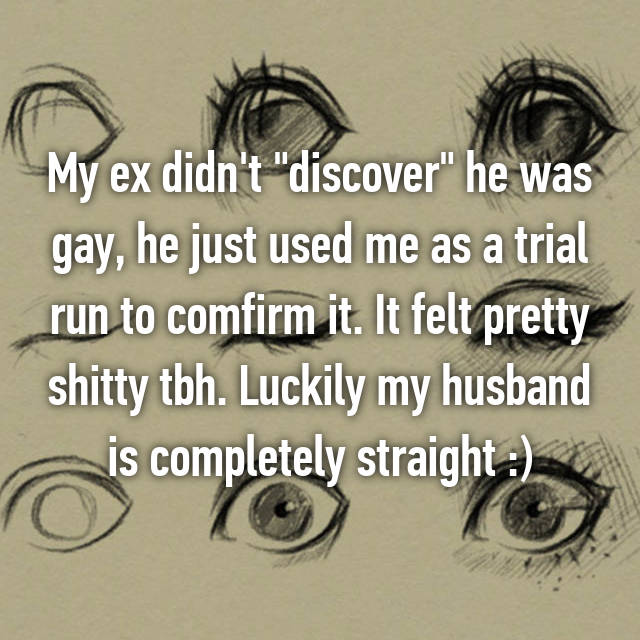 "My ex didn't ""discover"" he was gay, he just used me as a trial run to comfirm it. It felt pretty shitty tbh. Luckily my husband is completely straight :)"