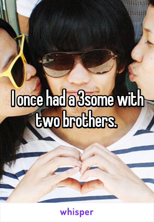 I once had a 3some with two brothers.