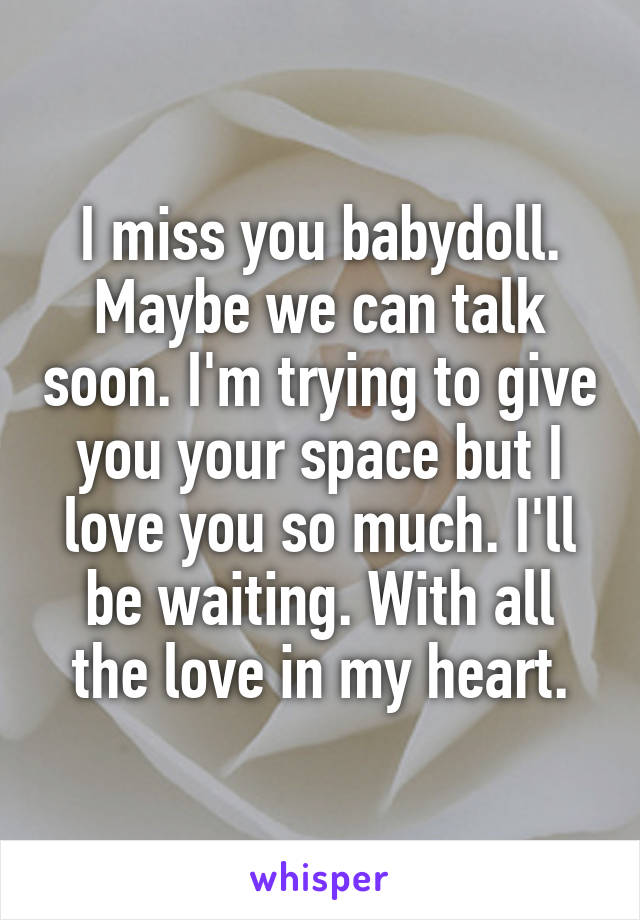 I miss you babydoll. Maybe we can talk soon. I'm trying to give you your space but I love you so much. I'll be waiting. With all the love in my heart.