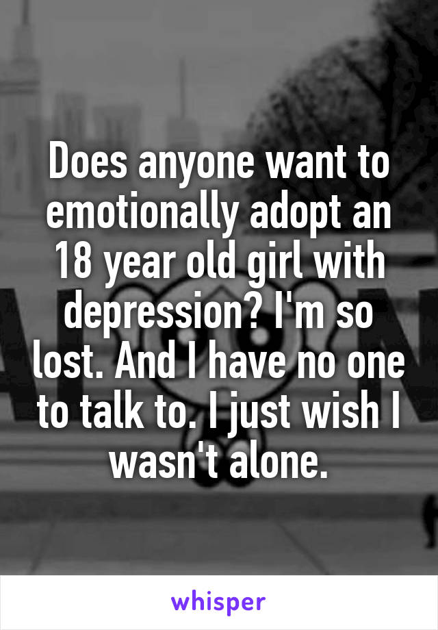 Does anyone want to emotionally adopt an 18 year old girl with depression? I'm so lost. And I have no one to talk to. I just wish I wasn't alone.