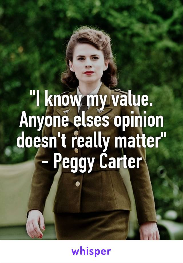 """""""I know my value. Anyone elses opinion doesn't really matter"""" - Peggy Carter"""