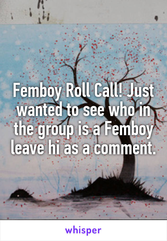 Femboy Roll Call! Just wanted to see who in the group is a Femboy leave hi as a comment.
