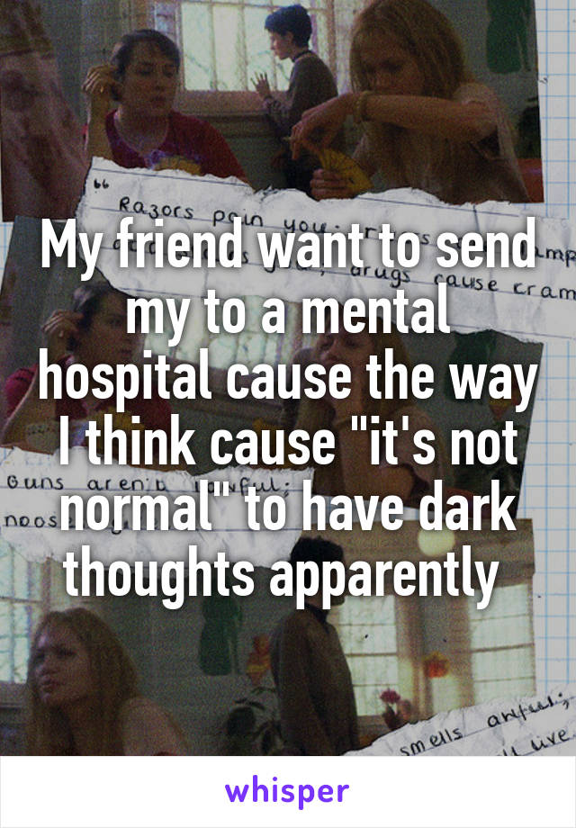 """My friend want to send my to a mental hospital cause the way I think cause """"it's not normal"""" to have dark thoughts apparently"""