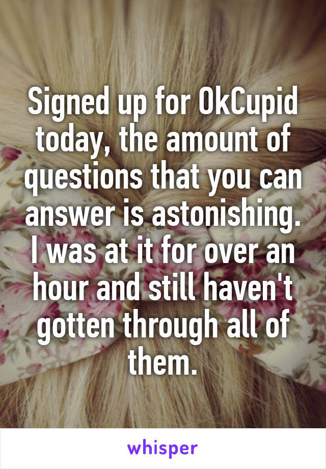 Signed up for OkCupid today, the amount of questions that you can answer is astonishing. I was at it for over an hour and still haven't gotten through all of them.