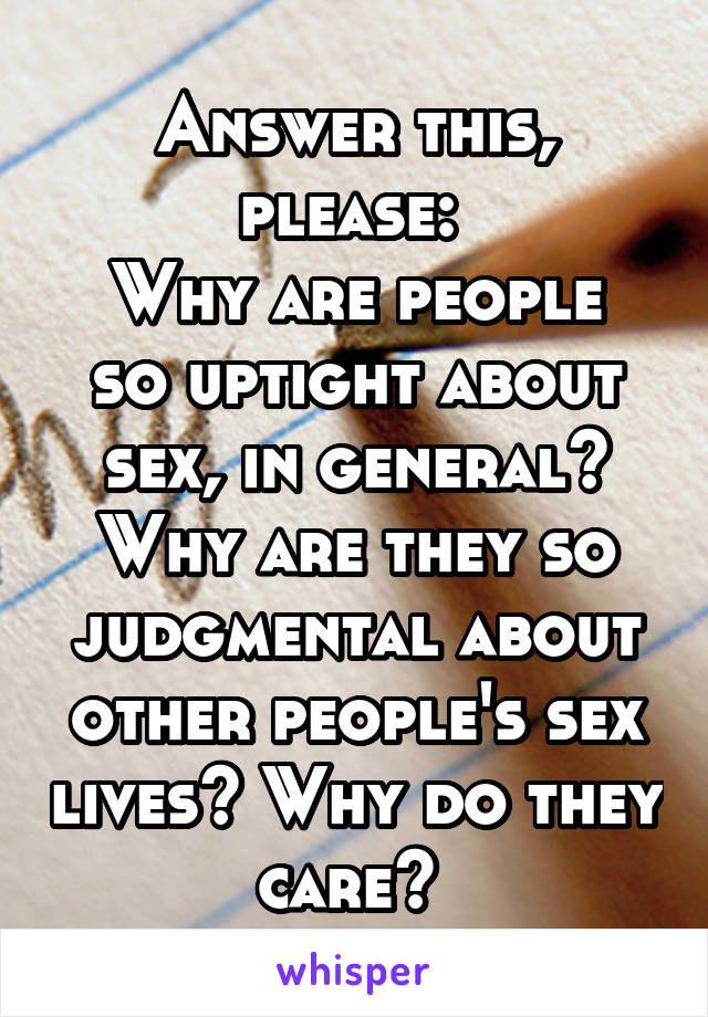Answer this, please:  Why are people so uptight about sex, in general? Why are they so judgmental about other people's sex lives? Why do they care?