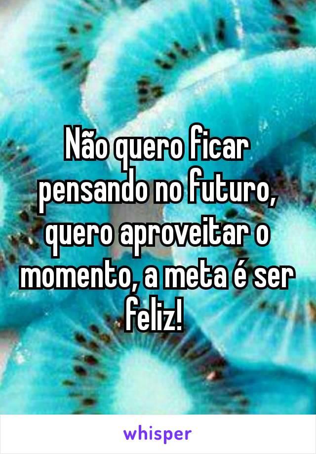 Não quero ficar pensando no futuro, quero aproveitar o momento, a meta é ser feliz!