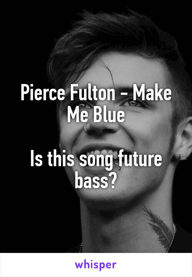 Pierce Fulton - Make Me Blue  Is this song future bass?