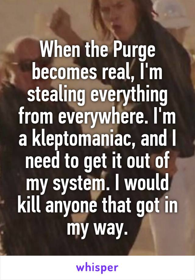 When the Purge becomes real, I'm stealing everything from everywhere. I'm a kleptomaniac, and I need to get it out of my system. I would kill anyone that got in my way.