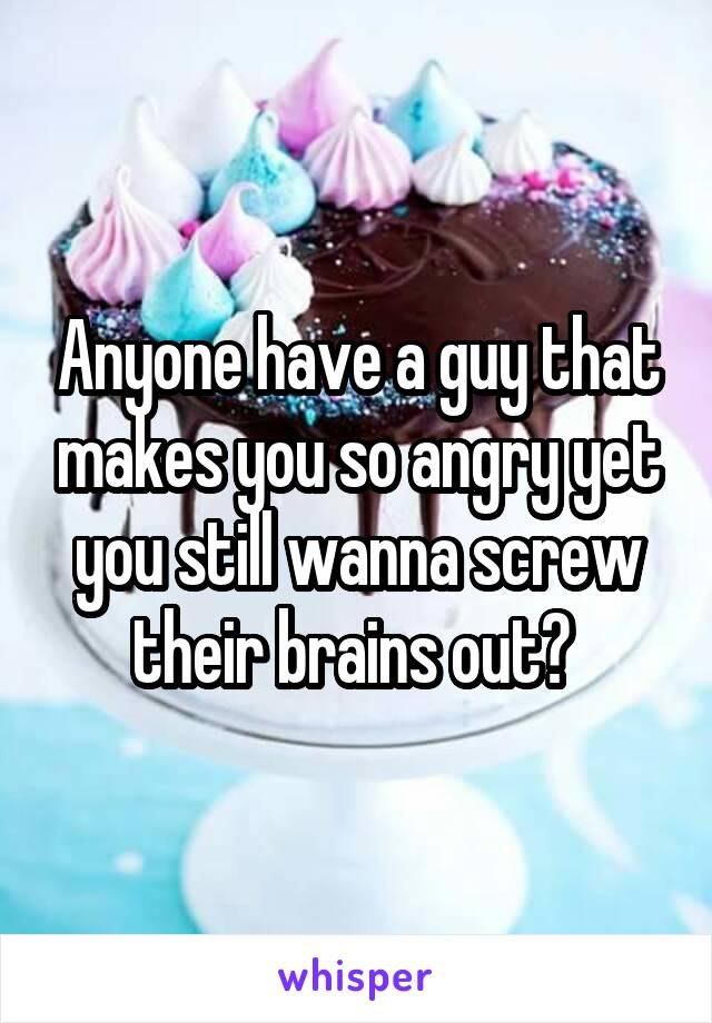 Anyone have a guy that makes you so angry yet you still wanna screw their brains out?