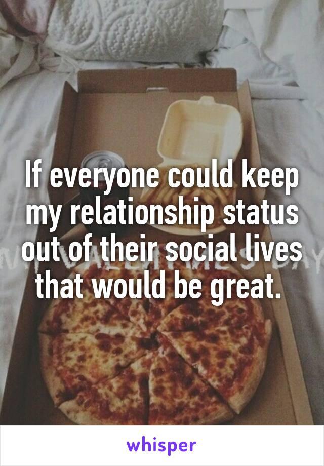 If everyone could keep my relationship status out of their social lives that would be great.