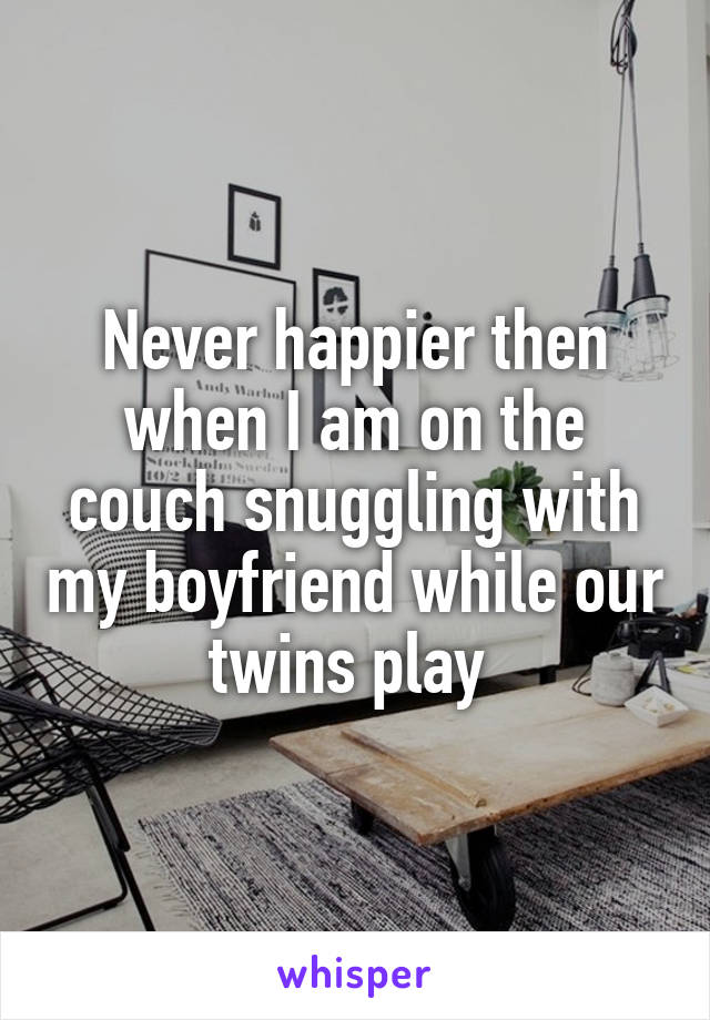 Never happier then when I am on the couch snuggling with my boyfriend while our twins play